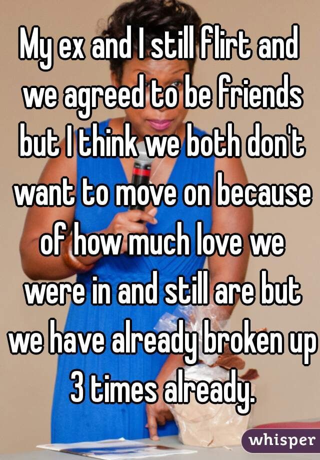 My ex and I still flirt and we agreed to be friends but I think we both don't want to move on because of how much love we were in and still are but we have already broken up 3 times already.