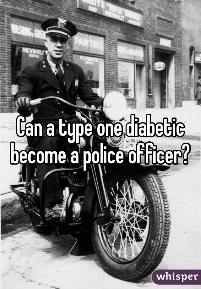 Can a type one diabetic become a police officer?
