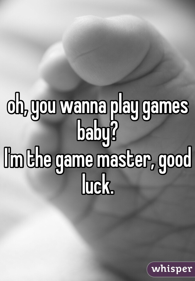 oh, you wanna play games baby? I'm the game master, good luck.