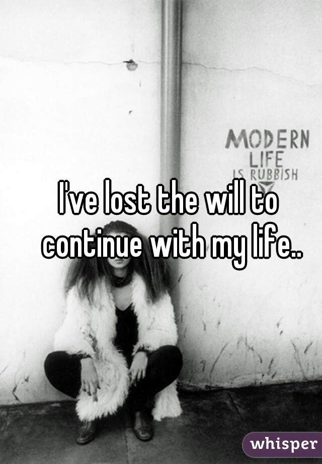 I've lost the will to continue with my life..
