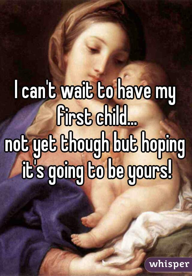 I can't wait to have my first child... not yet though but hoping it's going to be yours!
