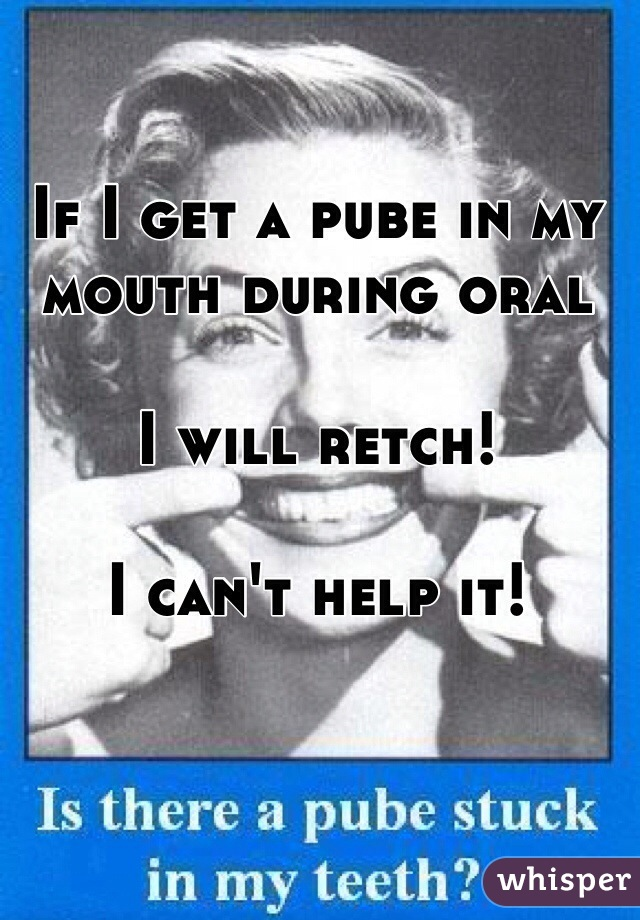 If I get a pube in my mouth during oral  I will retch!  I can't help it!