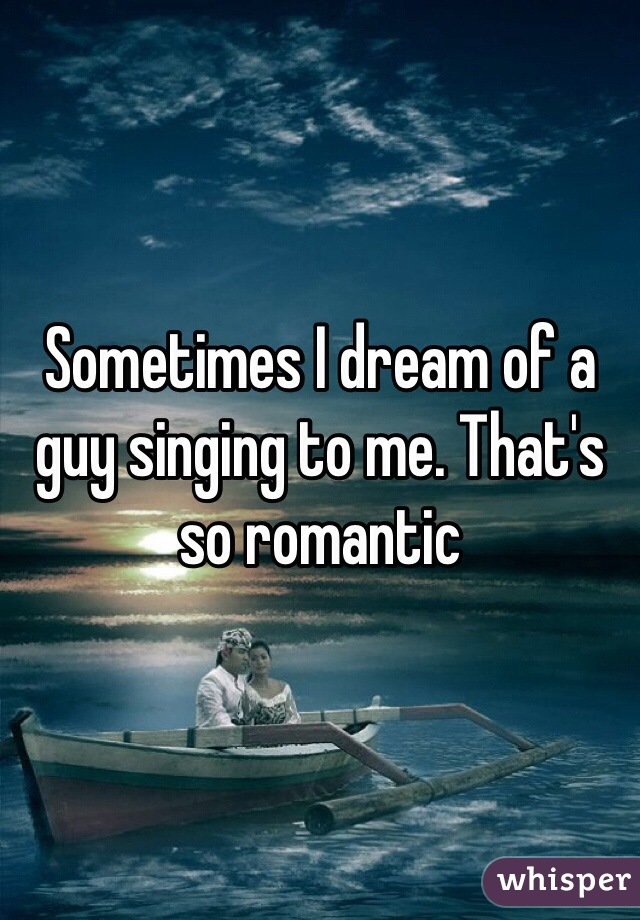 Sometimes I dream of a guy singing to me. That's so romantic