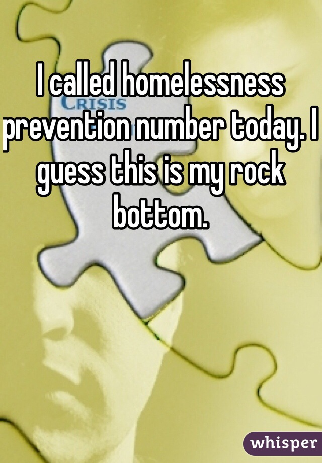 I called homelessness prevention number today. I guess this is my rock bottom.