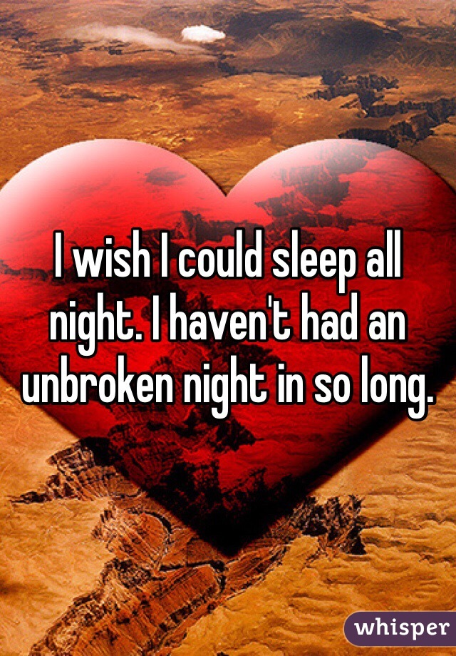 I wish I could sleep all night. I haven't had an unbroken night in so long.