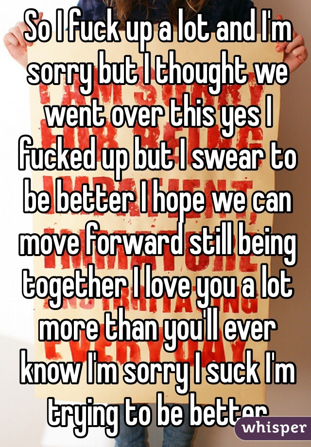 So I fuck up a lot and I'm sorry but I thought we went over this yes I fucked up but I swear to be better I hope we can move forward still being together I love you a lot more than you'll ever know I'm sorry I suck I'm trying to be better