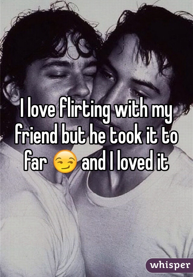 I love flirting with my friend but he took it to far 😏 and I loved it