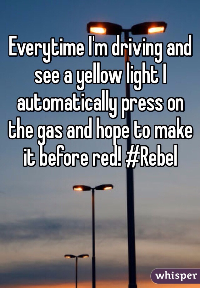 Everytime I'm driving and see a yellow light I automatically press on the gas and hope to make it before red! #Rebel