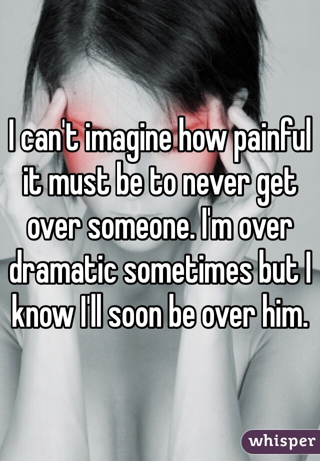 I can't imagine how painful it must be to never get over someone. I'm over dramatic sometimes but I know I'll soon be over him.