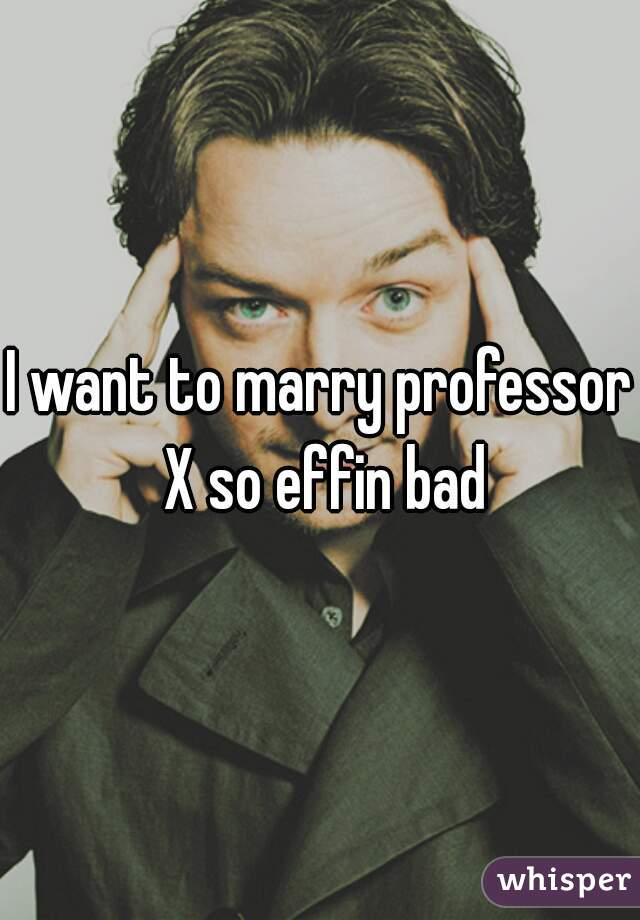 I want to marry professor X so effin bad