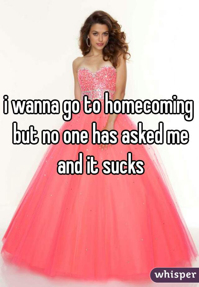 i wanna go to homecoming but no one has asked me and it sucks