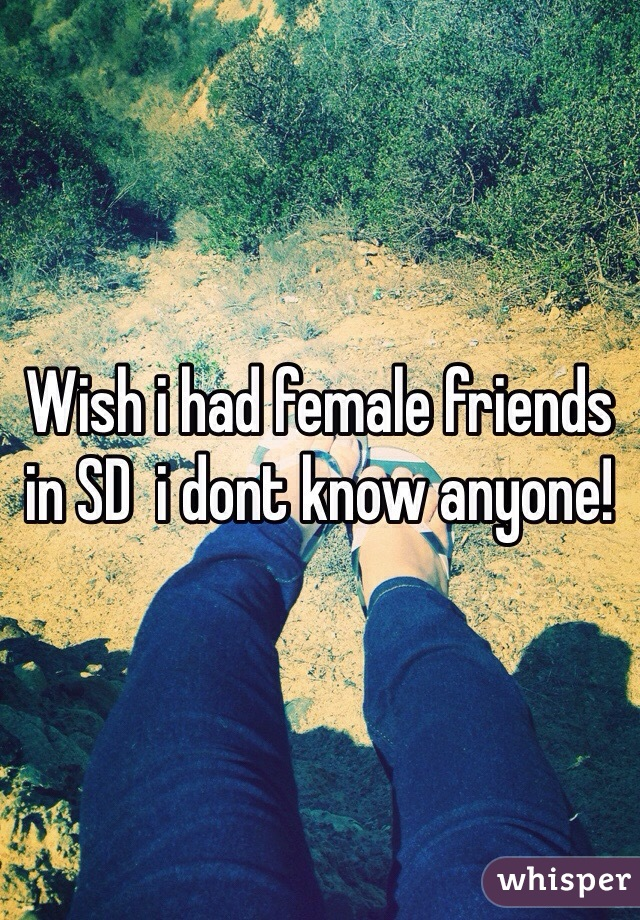 Wish i had female friends in SD  i dont know anyone!