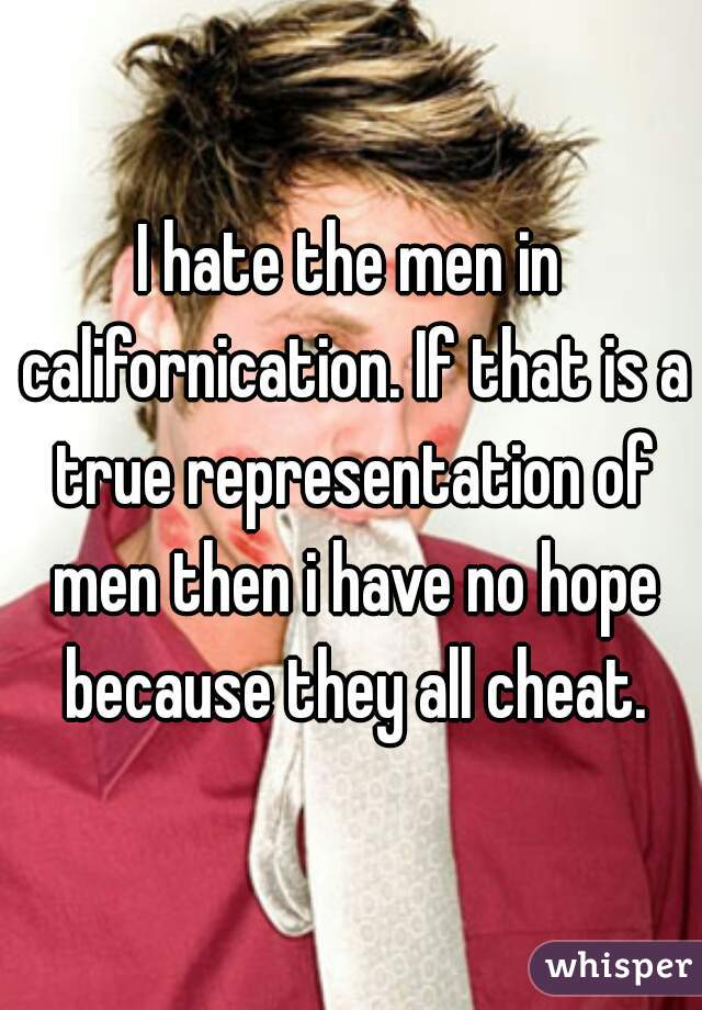 I hate the men in californication. If that is a true representation of men then i have no hope because they all cheat.