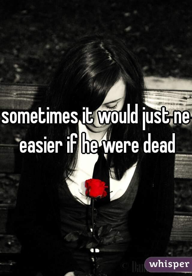 sometimes it would just ne easier if he were dead