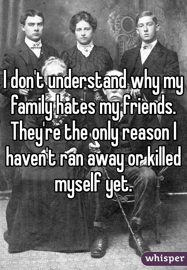 I don't understand why my family hates my friends. They're the only reason I haven't ran away or killed myself yet.
