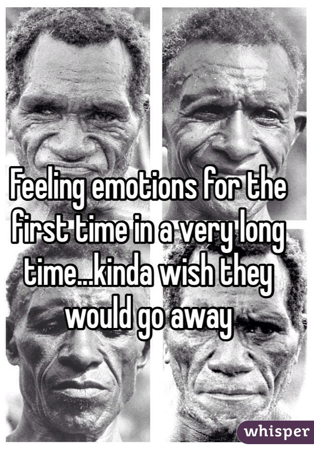 Feeling emotions for the first time in a very long time...kinda wish they would go away