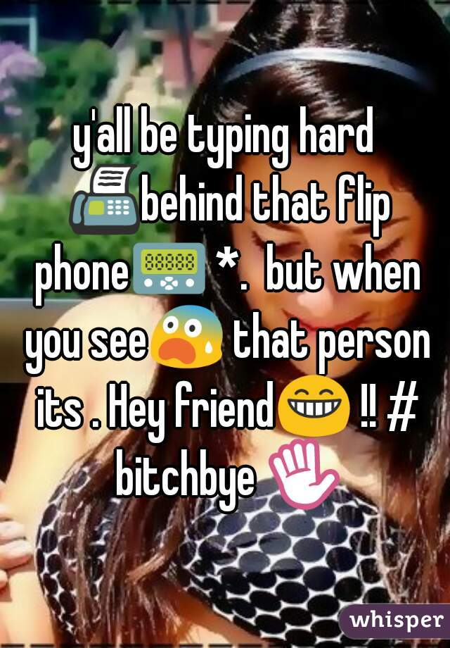 y'all be typing hard 📠behind that flip phone📟 *.  but when you see😨 that person its . Hey friend😁 !! # bitchbye ✋