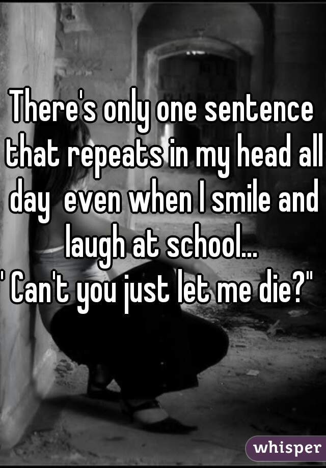 """There's only one sentence that repeats in my head all day  even when I smile and laugh at school...   """" Can't you just let me die?"""""""