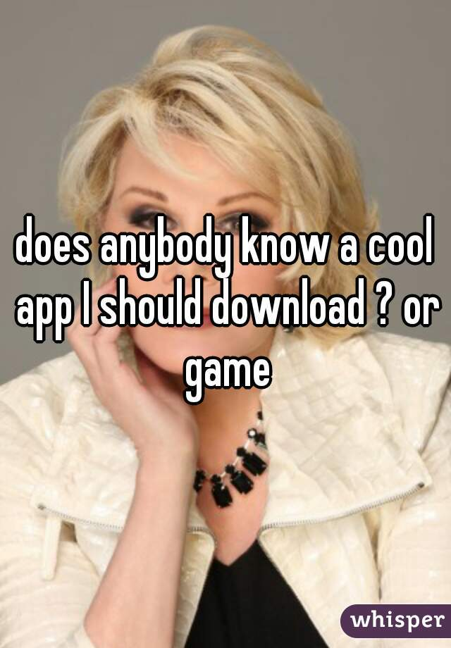 does anybody know a cool app I should download ? or game