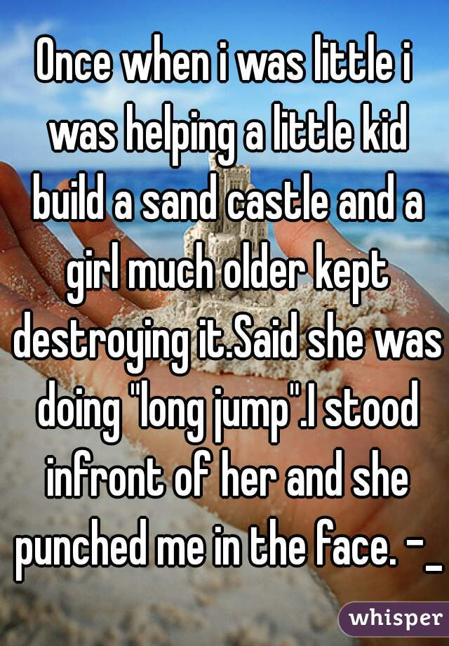 """Once when i was little i was helping a little kid build a sand castle and a girl much older kept destroying it.Said she was doing """"long jump"""".I stood infront of her and she punched me in the face. -_-"""