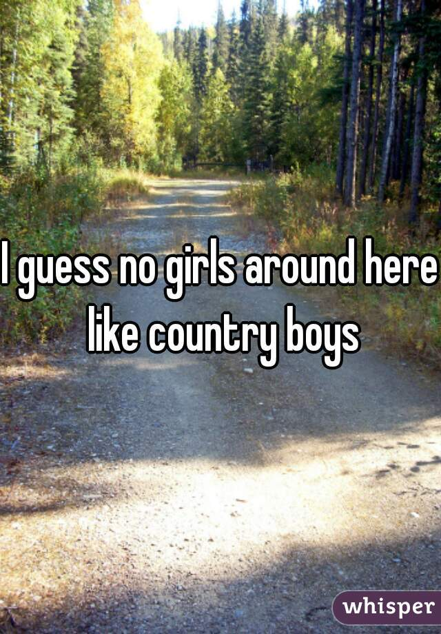 I guess no girls around here like country boys