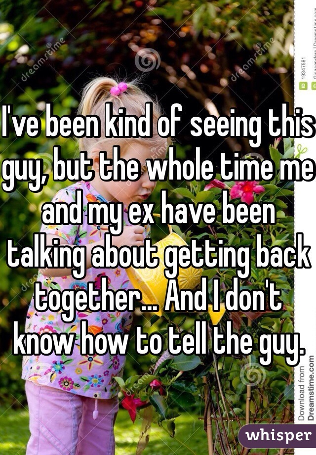 I've been kind of seeing this guy, but the whole time me and my ex have been talking about getting back together... And I don't know how to tell the guy.