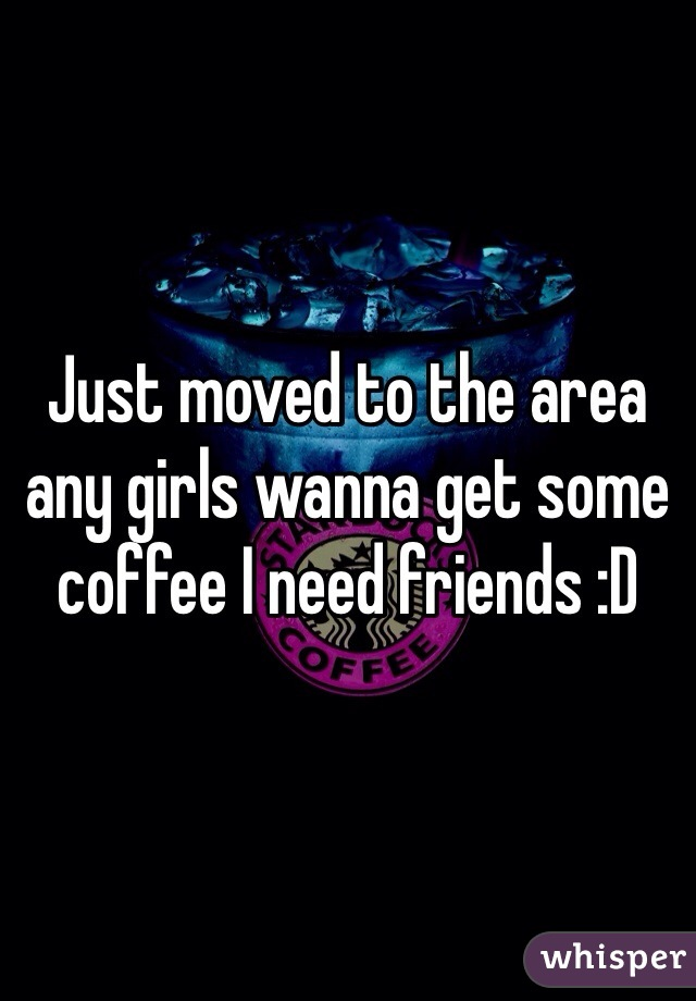 Just moved to the area any girls wanna get some coffee I need friends :D