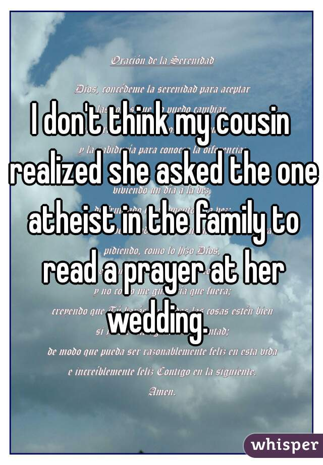 I don't think my cousin realized she asked the one atheist in the family to read a prayer at her wedding.