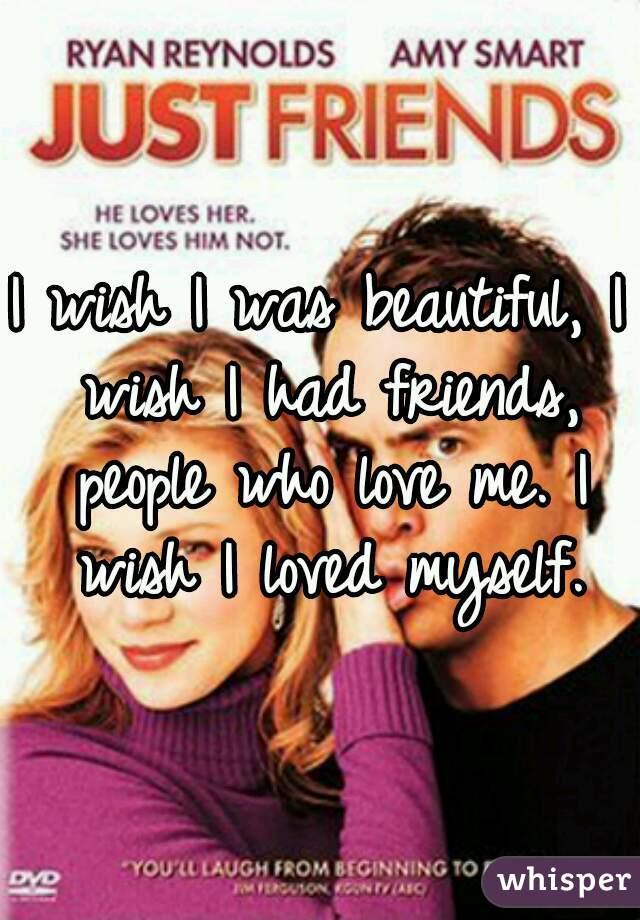 I wish I was beautiful, I wish I had friends, people who love me. I wish I loved myself.