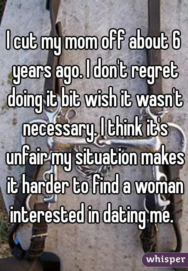 I cut my mom off about 6 years ago. I don't regret doing it bit wish it wasn't necessary. I think it's unfair my situation makes it harder to find a woman interested in dating me.