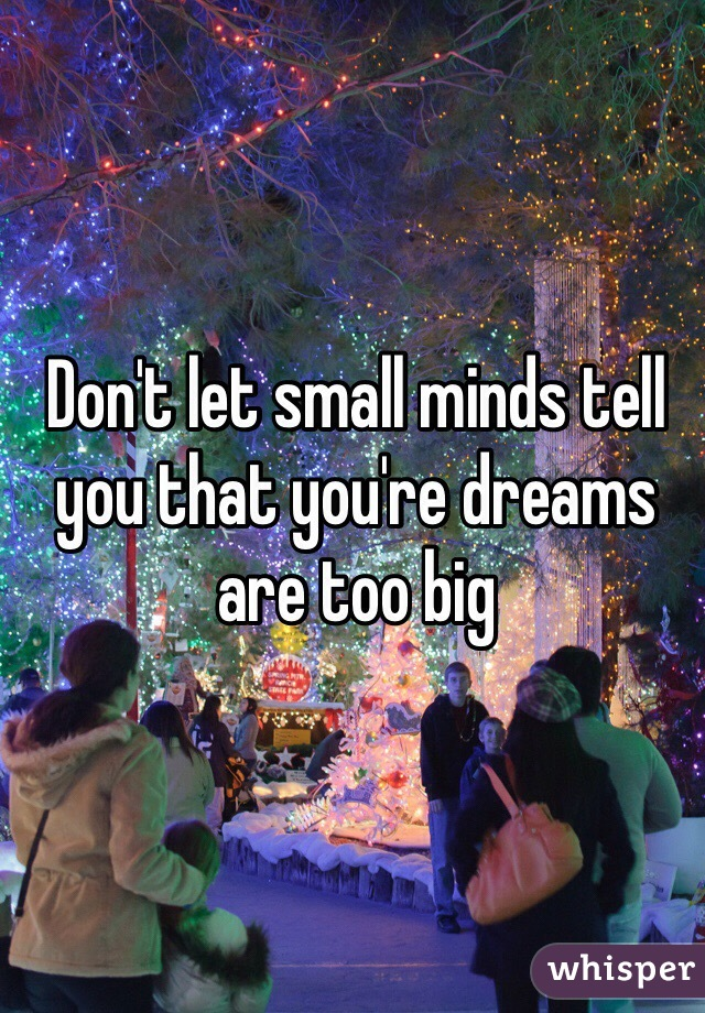 Don't let small minds tell you that you're dreams are too big