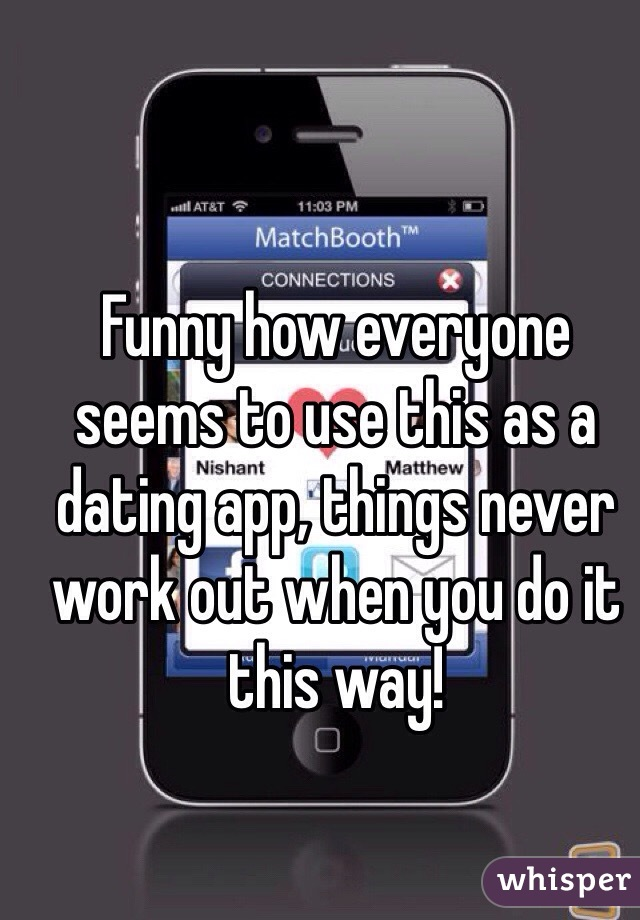 Funny how everyone seems to use this as a dating app, things never work out when you do it this way!