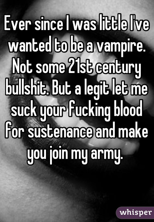 Ever since I was little I've wanted to be a vampire. Not some 21st century bullshit. But a legit let me suck your fucking blood for sustenance and make you join my army.