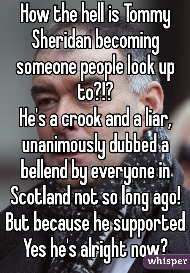 How the hell is Tommy Sheridan becoming someone people look up to?!? He's a crook and a liar, unanimously dubbed a bellend by everyone in Scotland not so long ago!  But because he supported Yes he's alright now?
