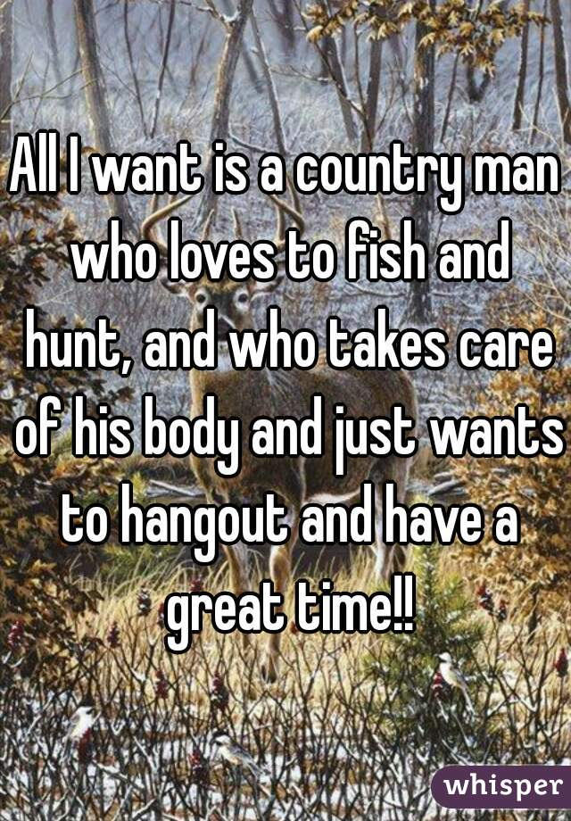 All I want is a country man who loves to fish and hunt, and who takes care of his body and just wants to hangout and have a great time!!