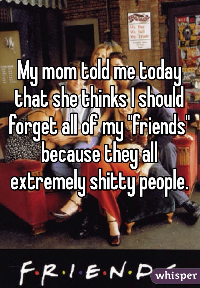 """My mom told me today that she thinks I should forget all of my """"friends"""" because they all extremely shitty people."""