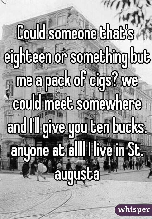 Could someone that's eighteen or something but me a pack of cigs? we could meet somewhere and I'll give you ten bucks. anyone at allll I live in St. augusta