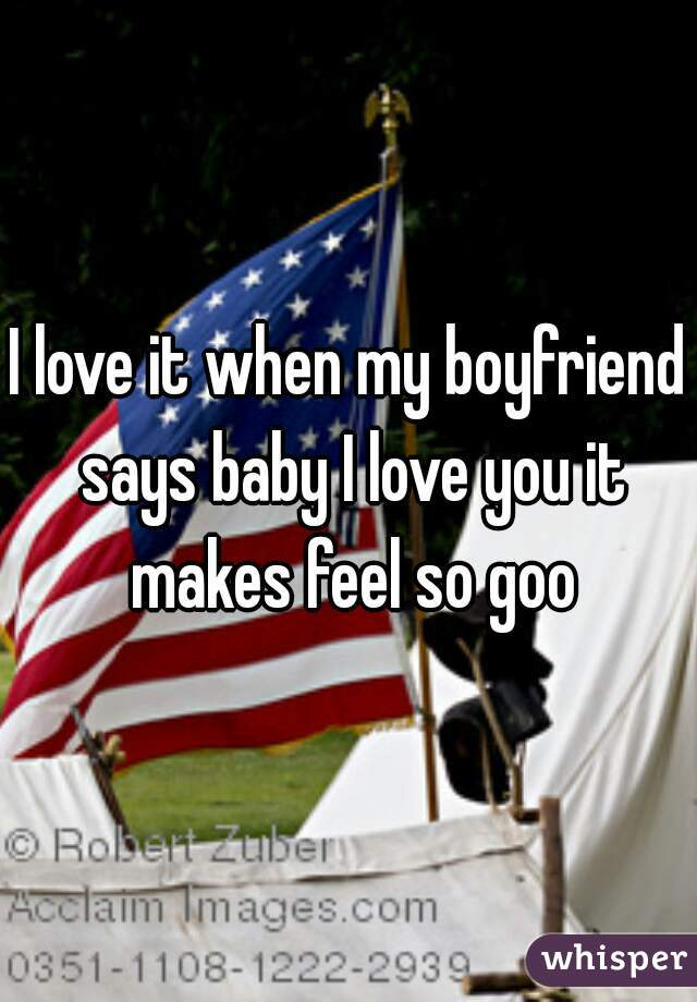 I love it when my boyfriend says baby I love you it makes feel so goo
