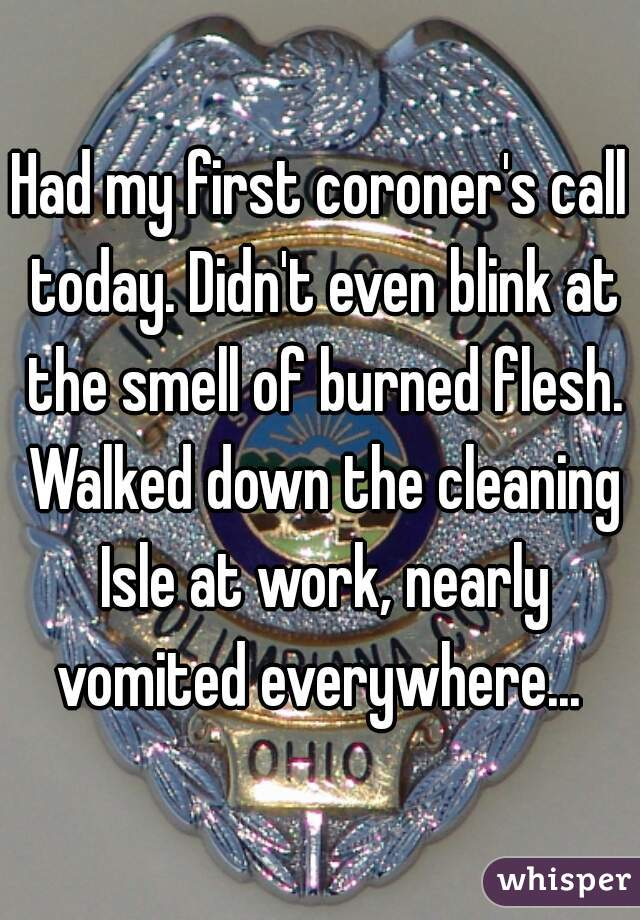 Had my first coroner's call today. Didn't even blink at the smell of burned flesh. Walked down the cleaning Isle at work, nearly vomited everywhere...