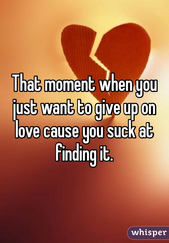 That moment when you just want to give up on love cause you suck at finding it.