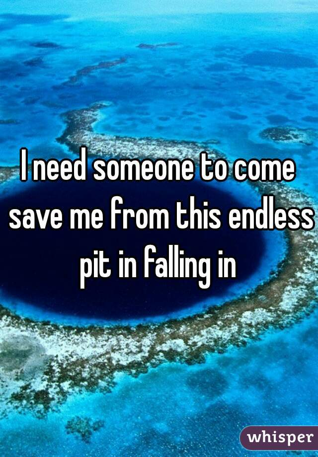 I need someone to come save me from this endless pit in falling in