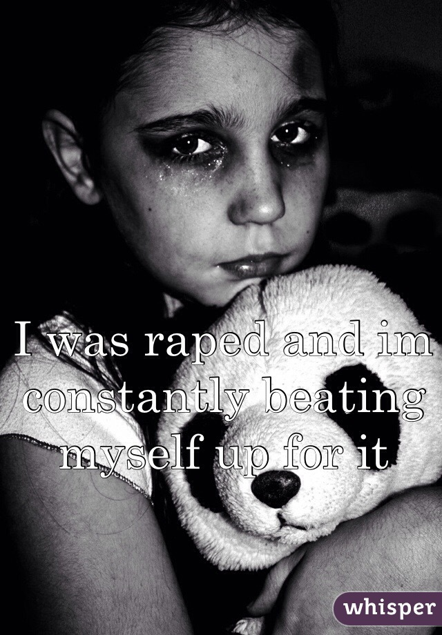 I was raped and im constantly beating myself up for it