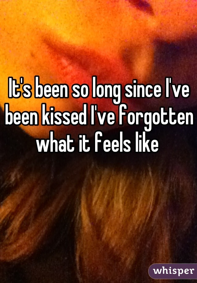 It's been so long since I've been kissed I've forgotten what it feels like