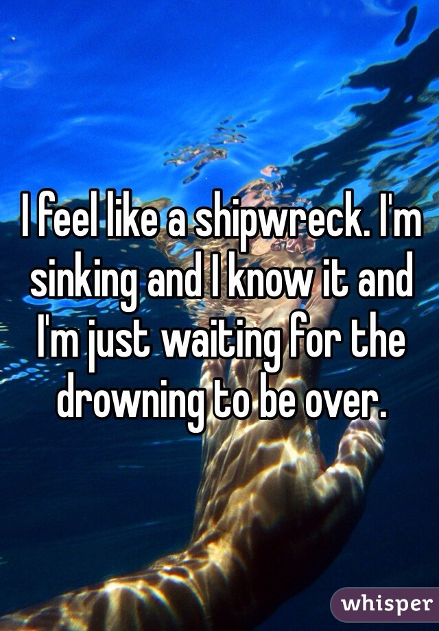 I feel like a shipwreck. I'm sinking and I know it and I'm just waiting for the drowning to be over.