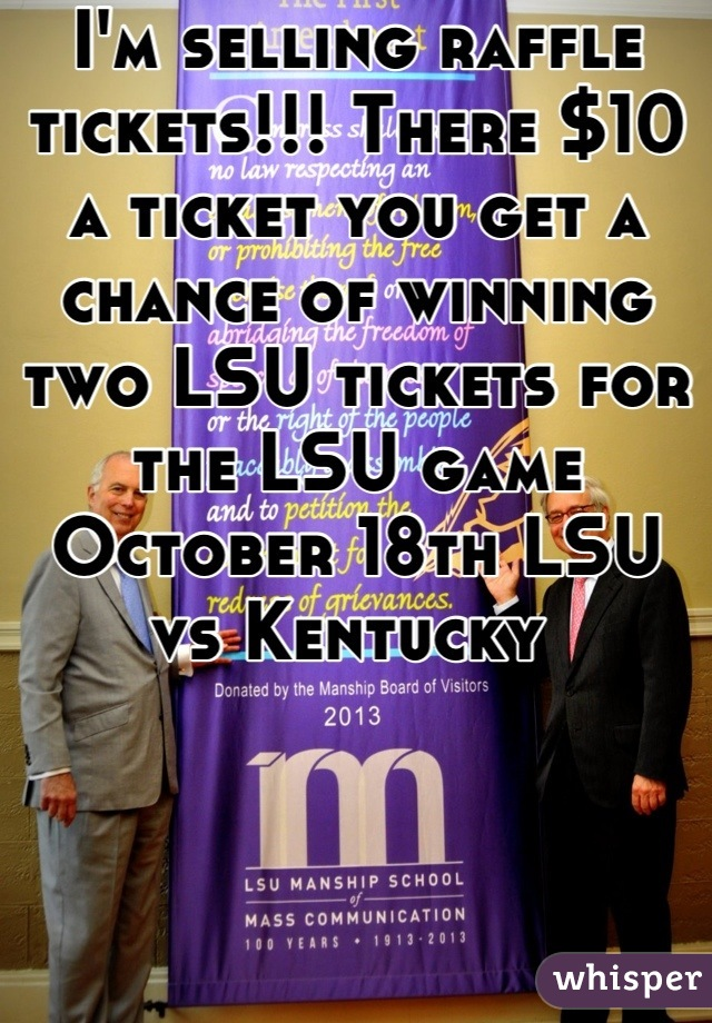 I'm selling raffle tickets!!! There $10 a ticket you get a chance of winning two LSU tickets for the LSU game October 18th LSU vs Kentucky