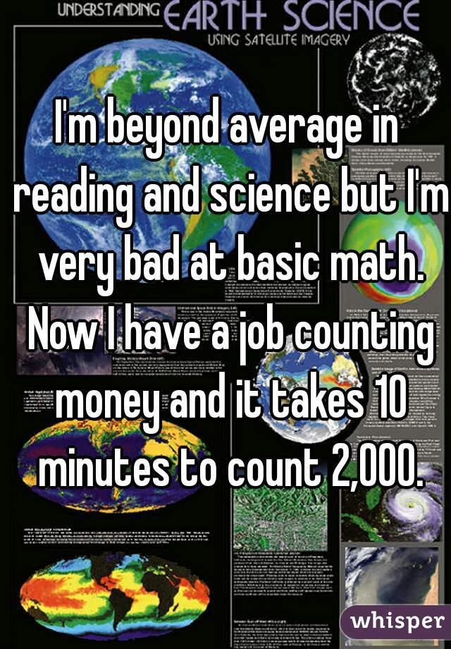 I'm beyond average in reading and science but I'm very bad at basic math. Now I have a job counting money and it takes 10 minutes to count 2,000.