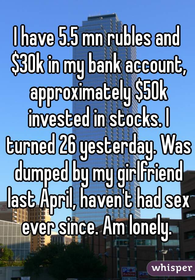 I have 5.5 mn rubles and $30k in my bank account, approximately $50k invested in stocks. I turned 26 yesterday. Was dumped by my girlfriend last April, haven't had sex ever since. Am lonely.