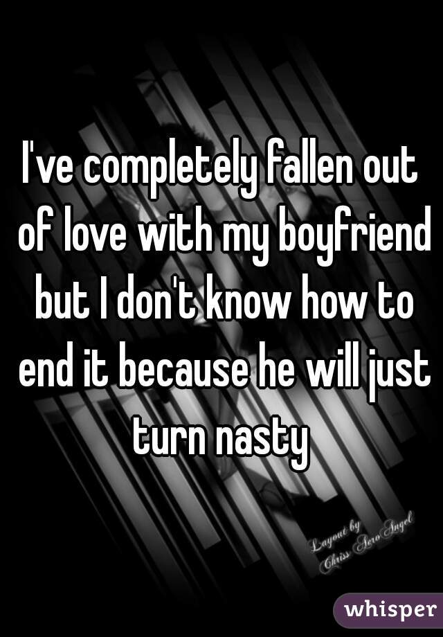 I've completely fallen out of love with my boyfriend but I don't know how to end it because he will just turn nasty