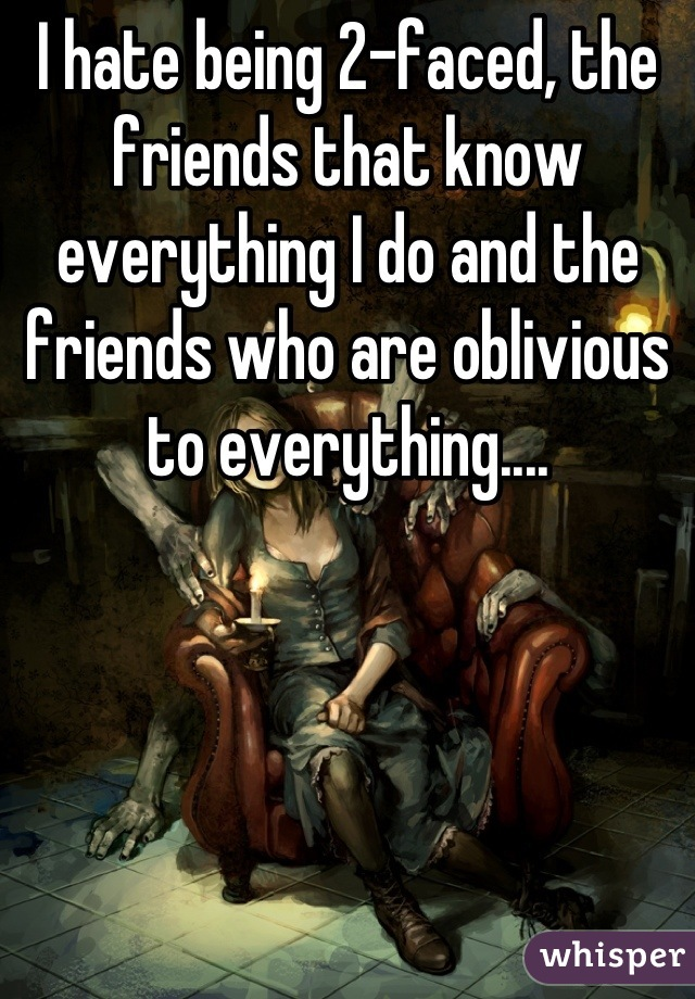 I hate being 2-faced, the friends that know everything I do and the friends who are oblivious to everything....