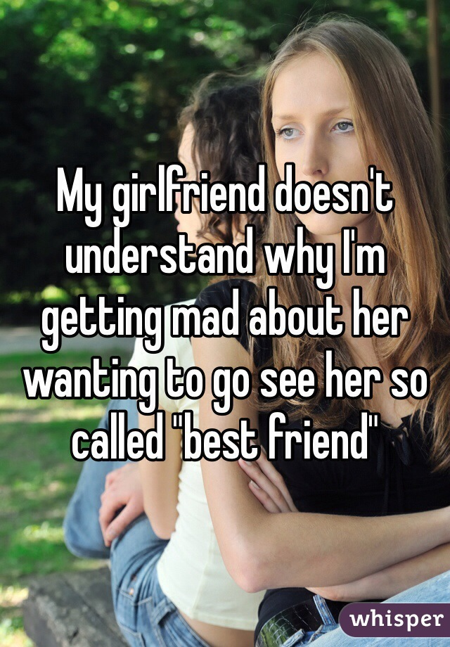 """My girlfriend doesn't understand why I'm getting mad about her wanting to go see her so called """"best friend"""""""